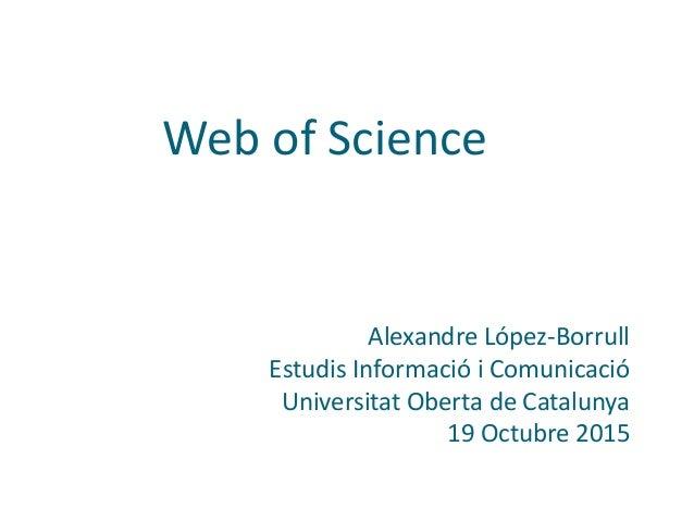 Web of Science Alexandre López-Borrull Estudis Informació i Comunicació Universitat Oberta de Catalunya 19 Octubre 2015
