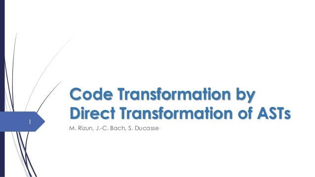 Code Transformation by Direct Transformation of ASTs M. Rizun, J.-C. Bach, S. Ducasse 1