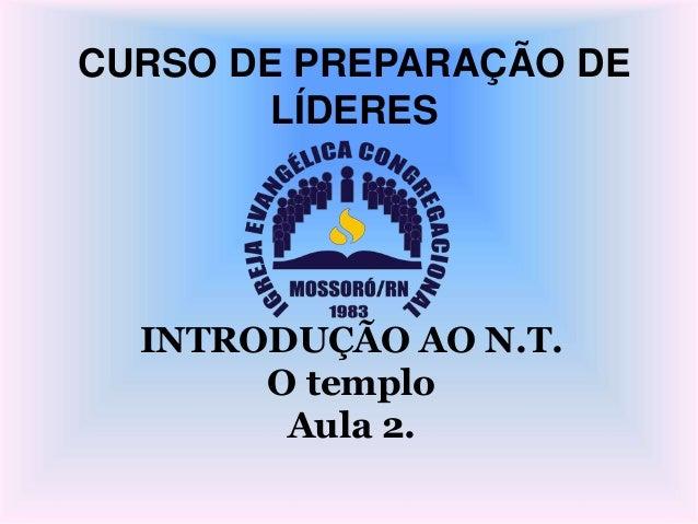 CURSO DE PREPARAÇÃO DE LÍDERES INTRODUÇÃO AO N.T. O templo Aula 2.