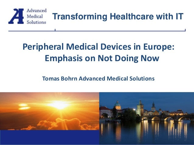 Peripheral Medical Devices in Europe: Emphasis on Not Doing Now Tomas Bohrn Advanced Medical Solutions Tomáš Bohrn Transfo...