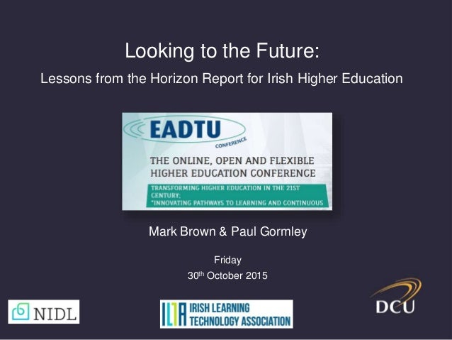 Looking to the Future: Lessons from the Horizon Report for Irish Higher Education Mark Brown & Paul Gormley Friday 30th Oc...