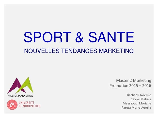 SPORT & SANTE NOUVELLES TENDANCES MARKETING Master 2 Marketing Promotion 2015 – 2016 Bachaou Noémie Cayrol Melissa Messaou...