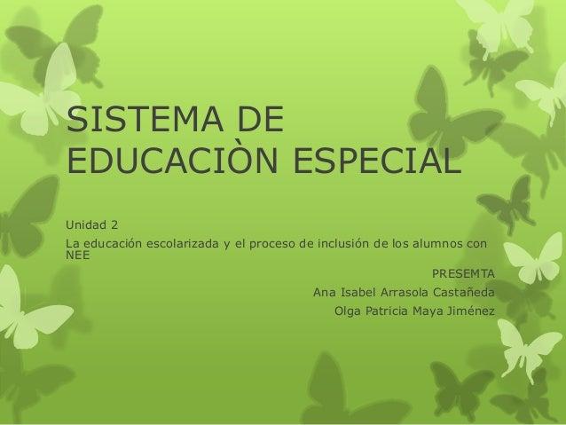 SISTEMA DE EDUCACIÒN ESPECIAL Unidad 2 La educación escolarizada y el proceso de inclusión de los alumnos con NEE PRESEMTA...