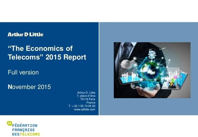"""""""The Economics of Telecoms"""" 2015 Report Full version November 2015 Arthur D. Little 7, place d'Iéna 75116 Paris France T: ..."""