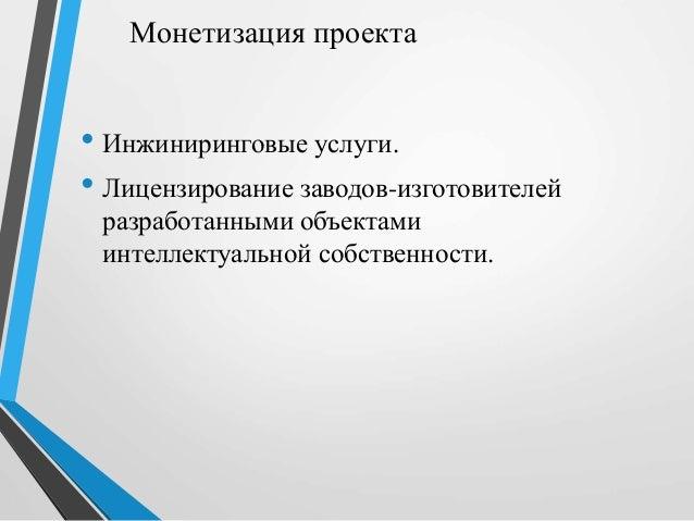 Монетизация проекта • Инжиниринговые услуги. • Лицензирование заводов-изготовителей разработанными объектами интеллектуаль...
