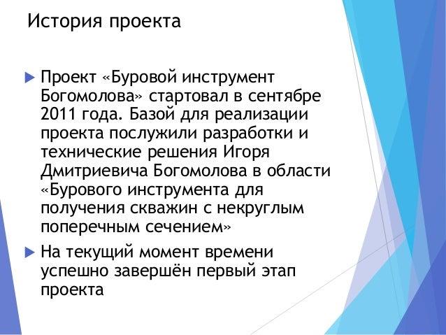 История проекта  Проект «Буровой инструмент Богомолова» стартовал в сентябре 2011 года. Базой для реализации проекта посл...