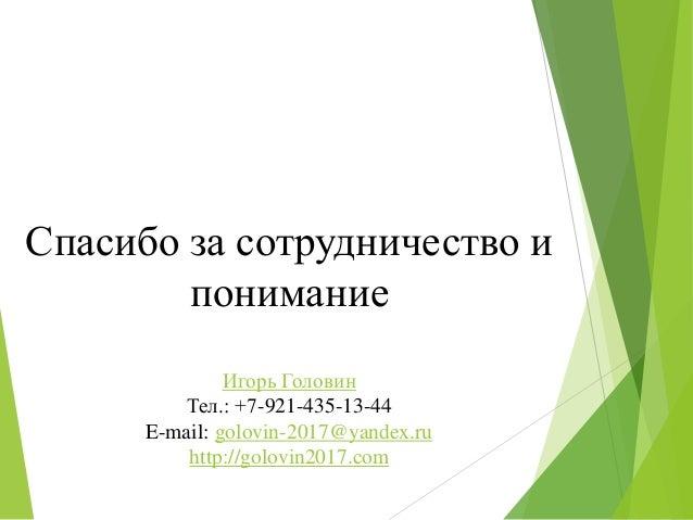 Спасибо за сотрудничество и понимание Игорь Головин Тел.: +7-921-435-13-44 E-mail: golovin-2017@yandex.ru http://golovin20...