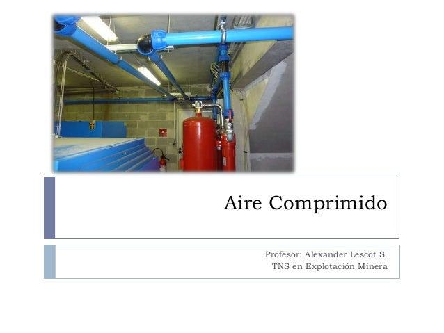 Aire Comprimido Profesor: Alexander Lescot S. TNS en Explotación Minera