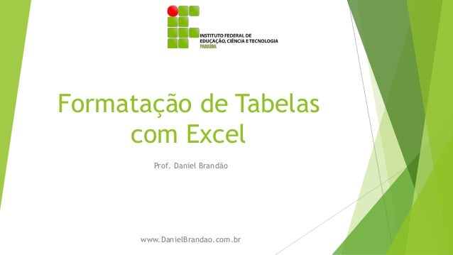 Formatação de Tabelas com Excel Prof. Daniel Brandão www.DanielBrandao.com.br