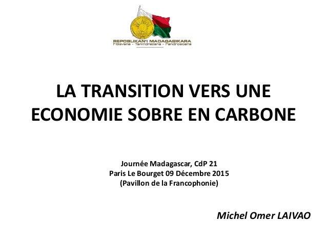 LA TRANSITION VERS UNE ECONOMIE SOBRE EN CARBONE Michel Omer LAIVAO Journée Madagascar, CdP 21 Paris Le Bourget 09 Décembr...