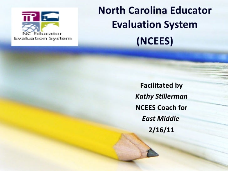 North Carolina Educator Evaluation System (NCEES) Facilitated by Kathy Stillerman NCEES Coach for East Middle  2/16/11
