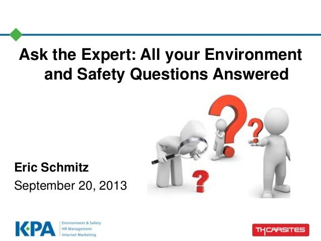 Ask the Expert: All your Environment and Safety Questions Answered Eric Schmitz September 20, 2013