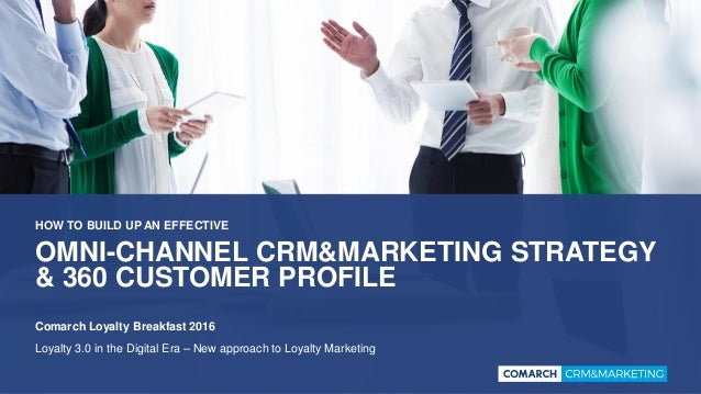 OMNI-CHANNEL CRM&MARKETING STRATEGY & 360 CUSTOMER PROFILE HOW TO BUILD UP AN EFFECTIVE Comarch Loyalty Breakfast 2016 Loy...