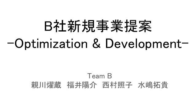 B社新規事業提案 -Optimization & Development- Team B 親川燿蔵 福井陽介 西村照子 水嶋拓貴