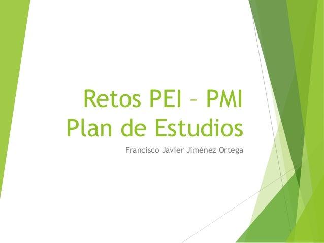 Retos PEI – PMI Plan de Estudios Francisco Javier Jiménez Ortega