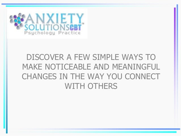 DISCOVER A FEW SIMPLE WAYS TO MAKE NOTICEABLE AND MEANINGFUL CHANGES IN THE WAY YOU CONNECT WITH OTHERS
