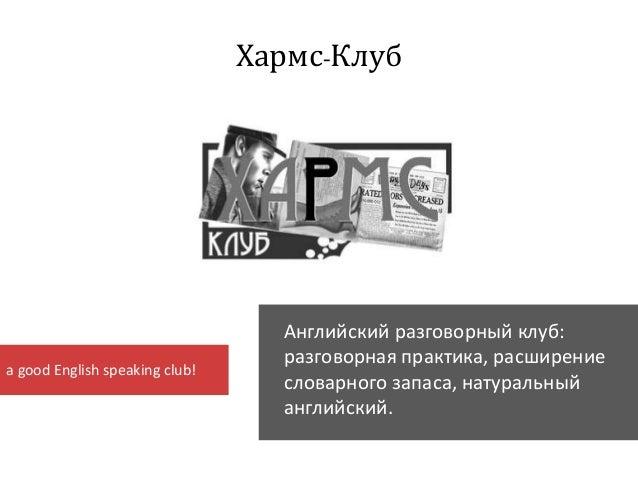 Хармс-Клуб Английский разговорный клуб: разговорная практика, расширение словарного запаса, натуральный английский. a good...