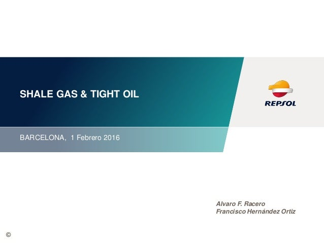 © SHALE GAS & TIGHT OIL BARCELONA, 1 Febrero 2016 Alvaro F. Racero Francisco Hernández Ortiz