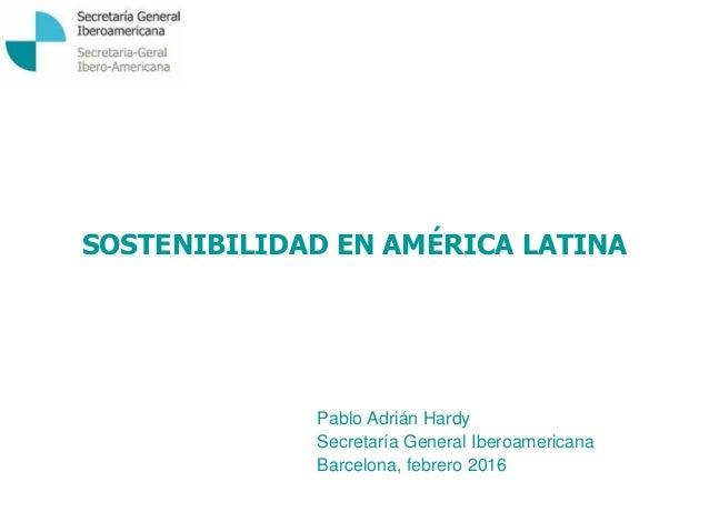SOSTENIBILIDAD EN AMÉRICA LATINA Pablo Adrián Hardy Secretaría General Iberoamericana Barcelona, febrero 2016