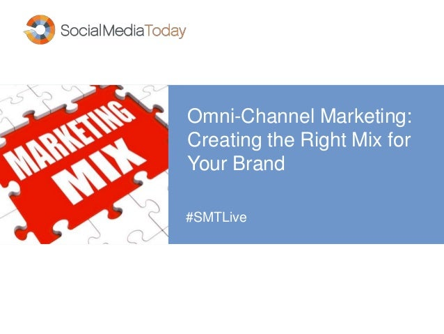 Omni-Channel Marketing: Creating the Right Mix for Your Brand #SMTLive