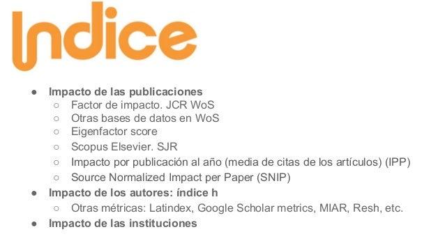 ● Impacto de las publicaciones ○ Factor de impacto. JCR WoS ○ Otras bases de datos en WoS ○ Eigenfactor score ○ Scopus Els...