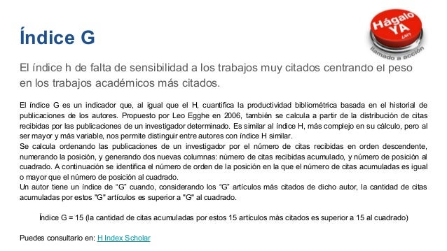 H-Index Scholar: (dejó de actualizarse en 2013) Elaborado por el Grupo de Evaluación de la Ciencia y de la Comunicación Ci...
