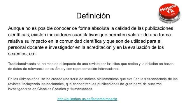 Definición Aunque no es posible conocer de forma absoluta la calidad de las publicaciones científicas, existen indicadores...