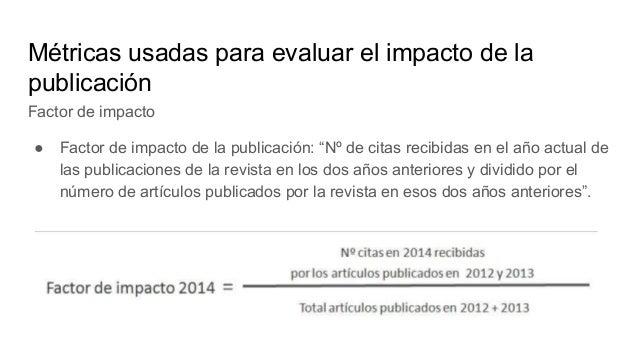 Métricas usadas para evaluar el impacto de la publicación Factor de impacto Es un indicador que permite comparar revistas ...