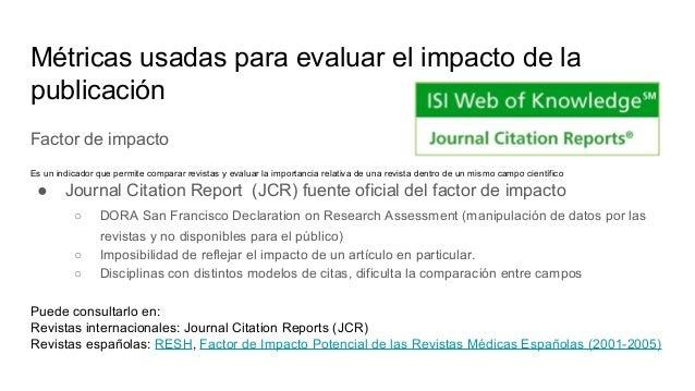 Métricas usadas para evaluar el impacto de la publicación Factor de impacto Lo publica y elabora anualmente Thomson-Reuter...