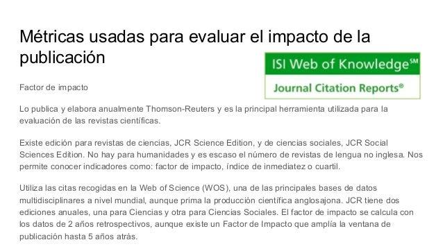 Métricas usadas para evaluar el impacto de la publicación ● No es representativo del índice de citación de los artículos ●...