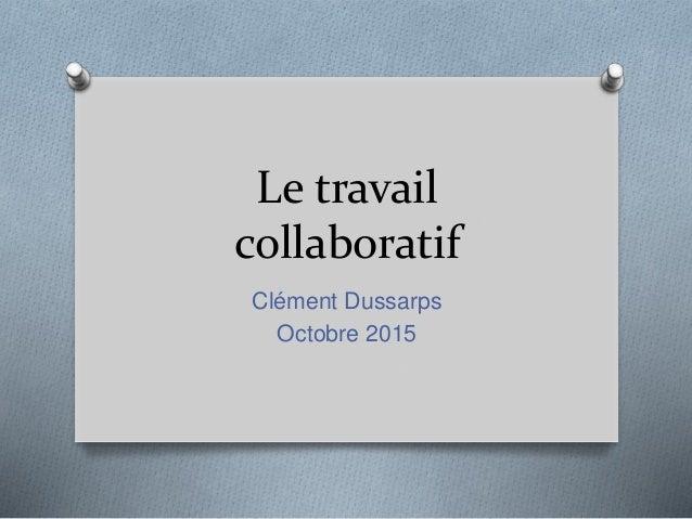 Le travail collaboratif Clément Dussarps Octobre 2015