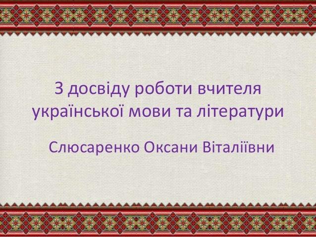 З досвіду роботи вчителя української мови та літератури Слюсаренко Оксани Віталіївни