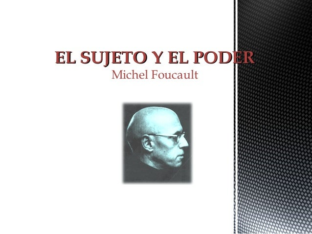 EL SUJETO Y EL PODEREL SUJETO Y EL PODER Michel Foucault
