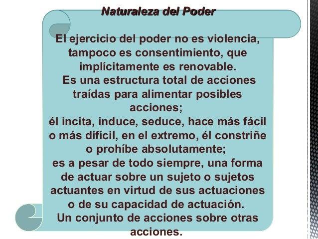 Naturaleza del PoderNaturaleza del Poder El ejercicio del poder no es violencia, tampoco es consentimiento, que implícitam...