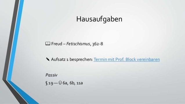 Hausaufgaben 📖 Freud – Fetischismus, 362-8 ✎ Aufsatz 1 besprechen:Termin mit Prof. Block vereinbaren Passiv § 19 — Ü 6a, 6...