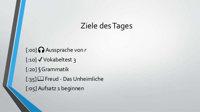 Ziele desTages [:00] 🎧 Aussprache von r [:10] ✔Vokabeltest 3 [:20] § Grammatik [:35] 📖 Freud - Das Unheimliche [:05] Aufsa...