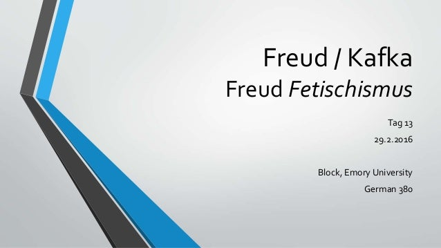 Freud / Kafka Freud Fetischismus Tag 13 29.2.2016 Block, Emory University German 380
