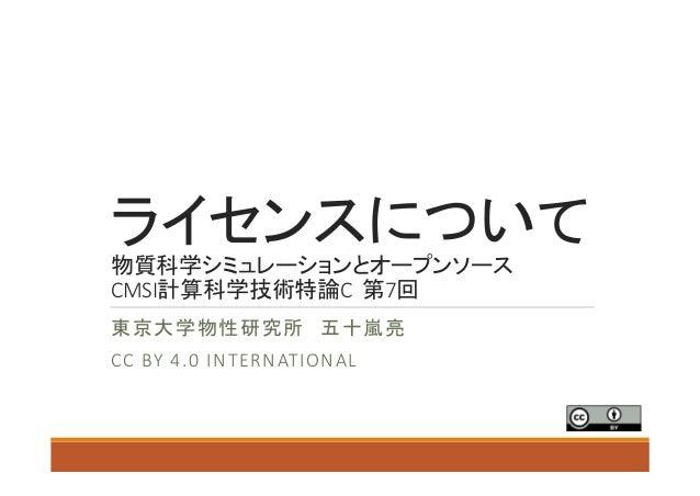 ライセンスについて 物質科学シミュレーションとオープンソース CMSI計算科学技術特論C第7回 東京大学物性研究所 五十嵐亮 CCBY4.0 INTERNATIONAL