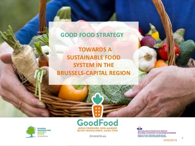 GOOD FOOD STRATEGY TOWARDS A SUSTAINABLE FOOD SYSTEM IN THE BRUSSELS-CAPITAL REGION 03/02/2016 1