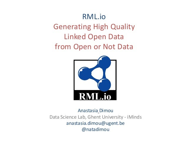 RML.io Generating High Quality Linked Open Data from Open or Not Data Anastasia Dimou Data Science Lab, Ghent University -...