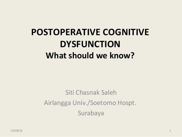 POSTOPERATIVE COGNITIVE DYSFUNCTION What should we know? Siti Chasnak Saleh Airlangga Univ./Soetomo Hospt. Surabaya 03/08/...