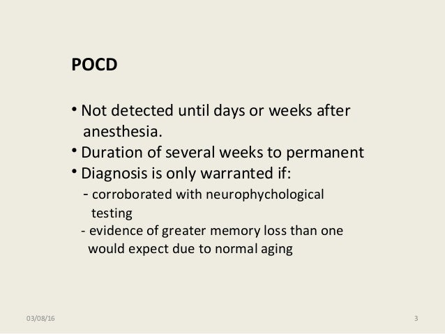 03/08/16 3 POCD • Not detected until days or weeks after anesthesia. • Duration of several weeks to permanent • Diagnosis ...