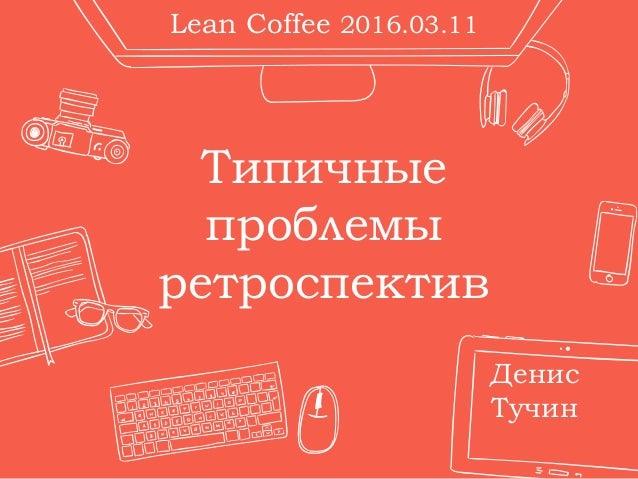 Типичные проблемы ретроспектив Денис Тучин Lean Coffee 2016.03.11