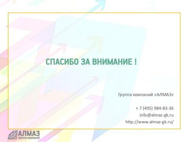 СПАСИБО ЗА ВНИМАНИЕ ! Группа компаний «АЛМАЗ» + 7 (495) 984-83-36 info@almaz-gk.ru http://www.almaz-gk.ru/