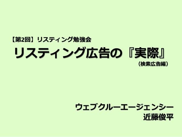 リスティング広告の『実際』 (検索広告編) ウェブクルーエージェンシー 近藤俊平 【第2回】リスティング勉強会