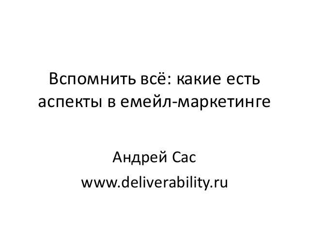 Вспомнитьвсё:какиеесть аспектывемейл-маркетинге Андрей Сас www.deliverability.ru