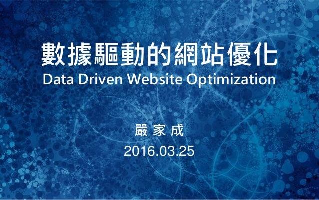 1 數據驅動的網站優化 Data Driven Website Optimization 嚴 家 成 2016.03.25
