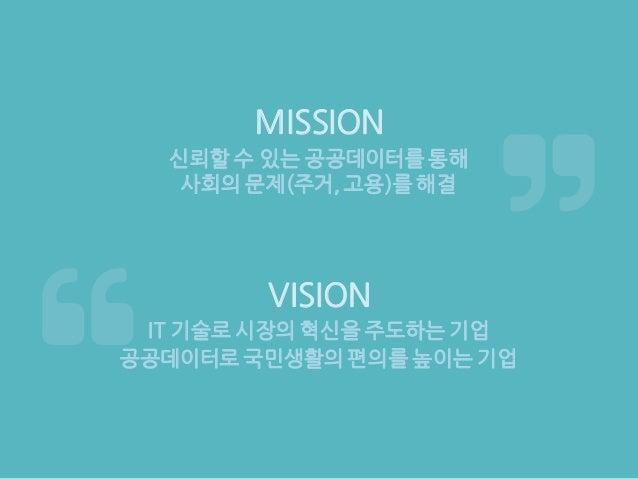 IT 기술로 시장의 혁신을 주도하는 기업 신뢰할 수 있는 공공데이터를 통해 사회의 문제(주거, 고용)를 해결 MISSION VISION 공공데이터로 국민생활의 편의를 높이는 기업