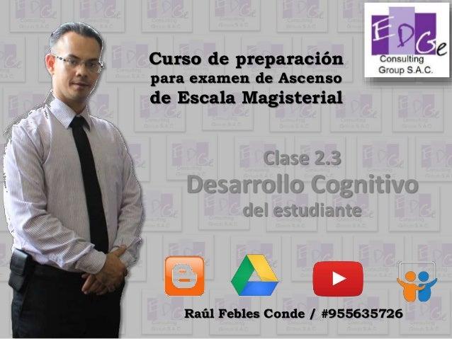 Curso de preparación para examen de Ascenso de Escala Magisterial Clase 2.3 Desarrollo Cognitivo del estudiante Raúl Feble...