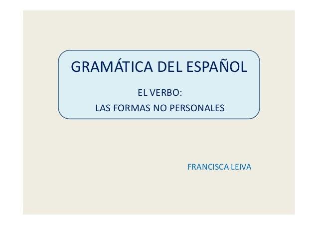 GRAMÁTICA DEL ESPAÑOL EL VERBO: LAS FORMAS NO PERSONALES FRANCISCA LEIVA